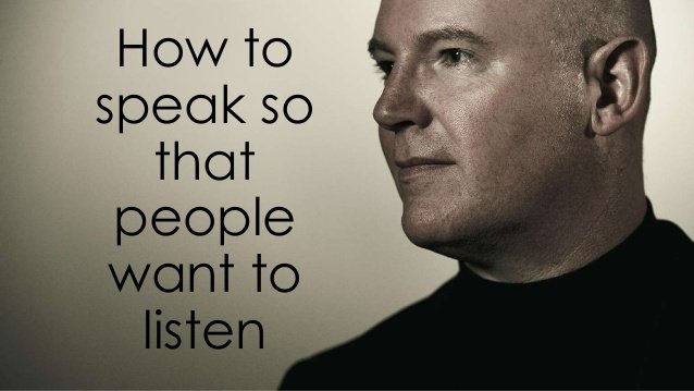 How to speak so that people want to  listen to you